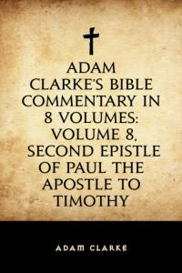 Adam Clarke's Bible Commentary in 8 Volumes: Volume 8, Second Epistle of Paul the Apostle to Timothy af Adam Clarke