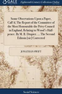 Some Observations Upon a Paper, Call'd, the Report of the Committee of the Most Honourable the Privy-Council in England, Relating to Wood's Half-Pence. by M. B. Drapier. ... the Second Editoin [sic] Corrected af Jonathan Swift