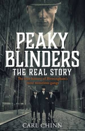 Peaky Blinders - The Real Story of Birmingham's most notorious gangs by Carl Chinn